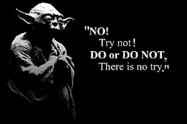 Do or do not, there is no try.